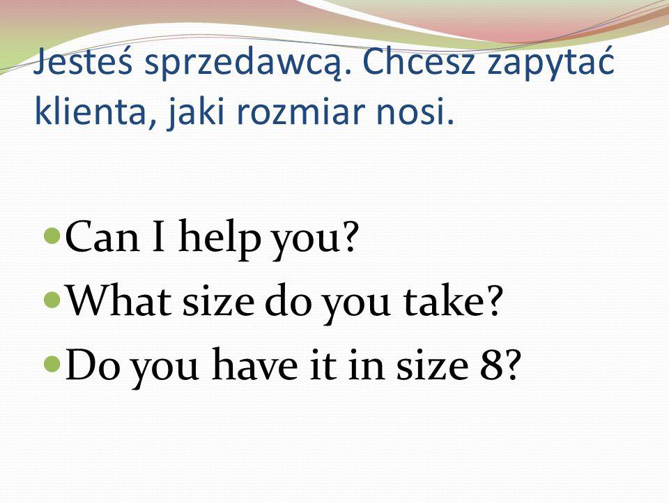 Jesteś sprzedawcą. Chcesz zapytać klienta, jaki rozmiar nosi.