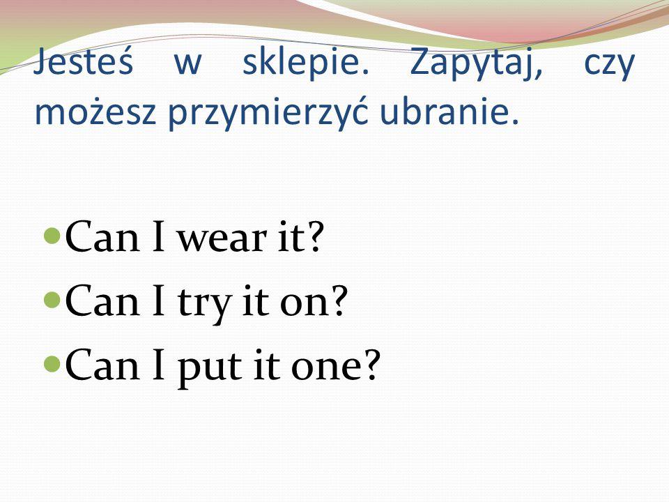 Jesteś w sklepie. Zapytaj, czy możesz przymierzyć ubranie.
