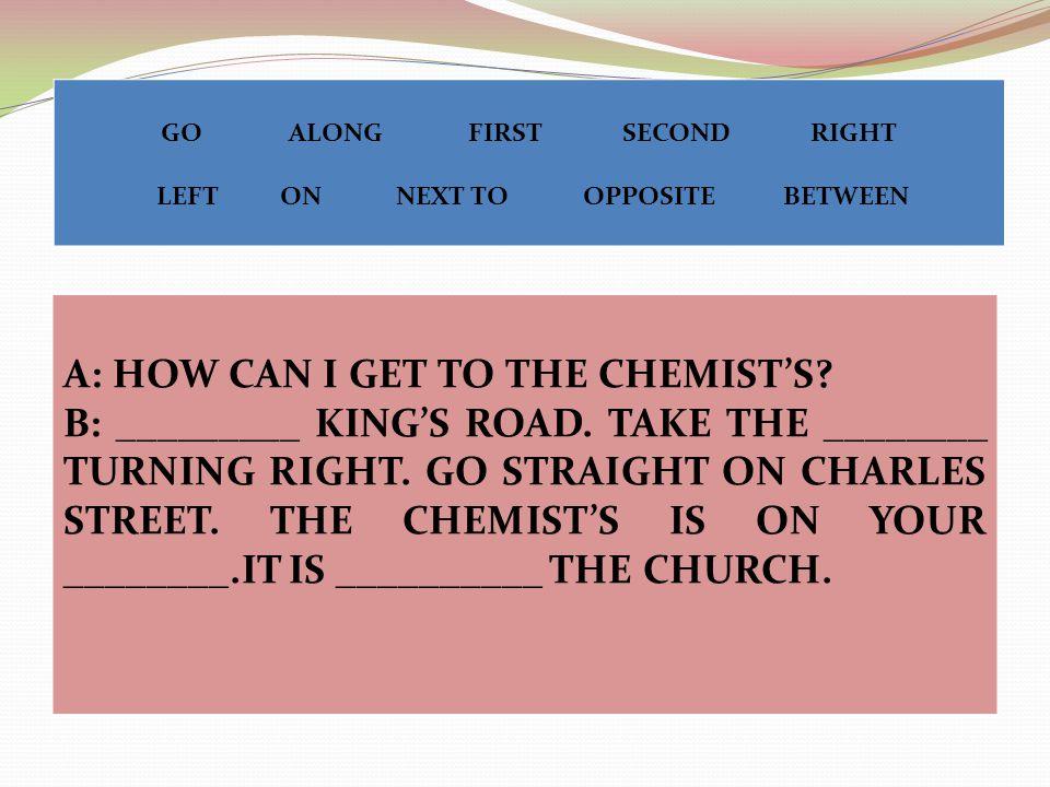 A: HOW CAN I GET TO THE CHEMIST'S. B: _________ KING'S ROAD.