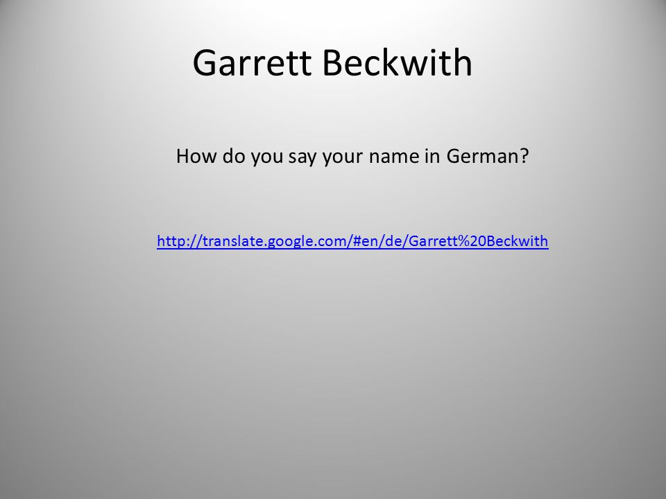 Garrett Beckwith http://translate.google.com/#en/de/Garrett%20Beckwith How do you say your name in German