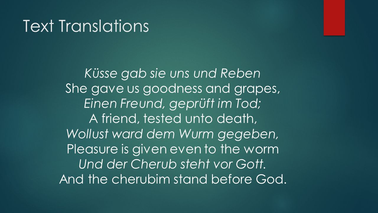 Text Translations Küsse gab sie uns und Reben She gave us goodness and grapes, Einen Freund, geprüft im Tod; A friend, tested unto death, Wollust ward dem Wurm gegeben, Pleasure is given even to the worm Und der Cherub steht vor Gott.