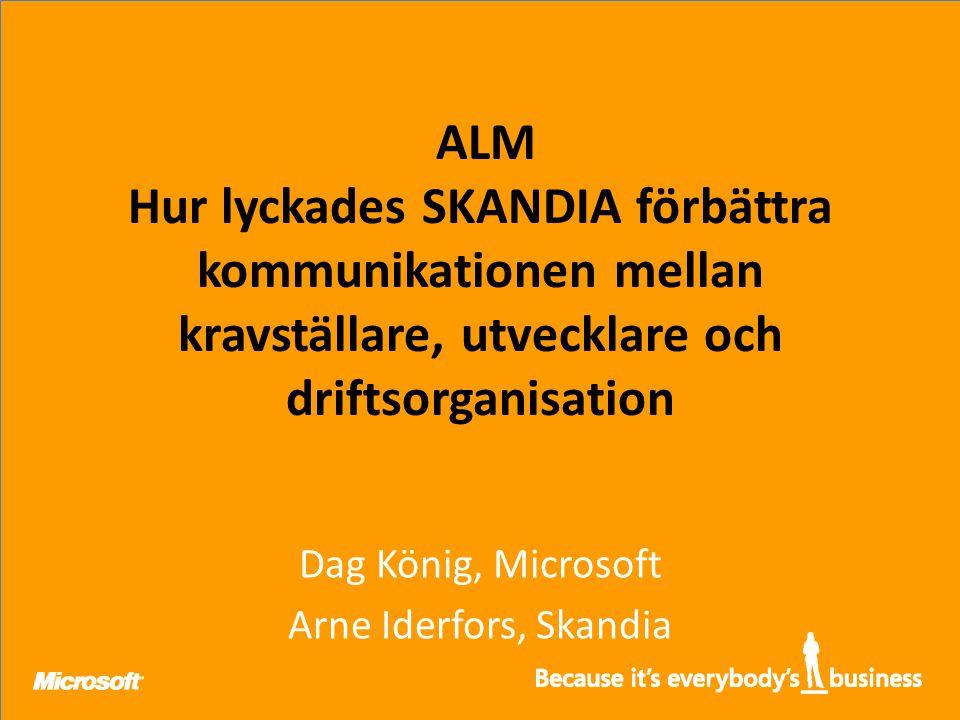 ALM Hur lyckades SKANDIA förbättra kommunikationen mellan kravställare, utvecklare och driftsorganisation Dag König, Microsoft Arne Iderfors, Skandia