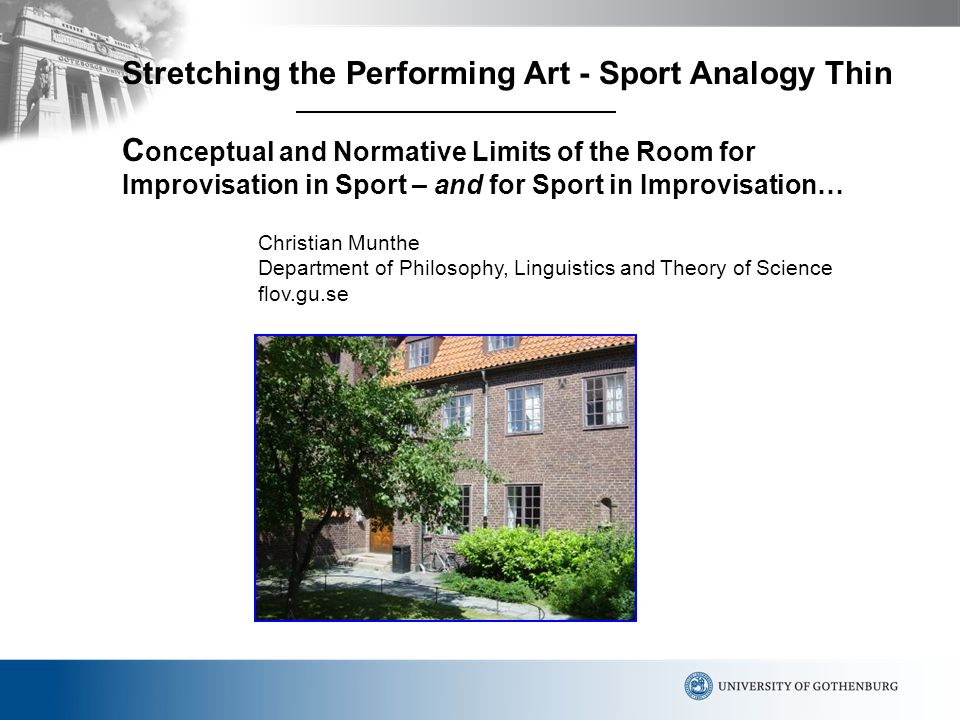 Stretching the Performing Art - Sport Analogy Thin C onceptual and Normative Limits of the Room for Improvisation in Sport – and for Sport in Improvisation… Christian Munthe Department of Philosophy, Linguistics and Theory of Science flov.gu.se