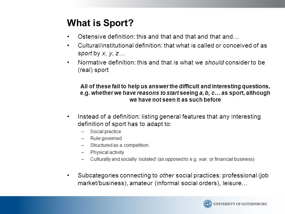 What is Sport? Ostensive definition: this and that and that and that and… Cultural/institutional definition: that what is called or conceived of as sp