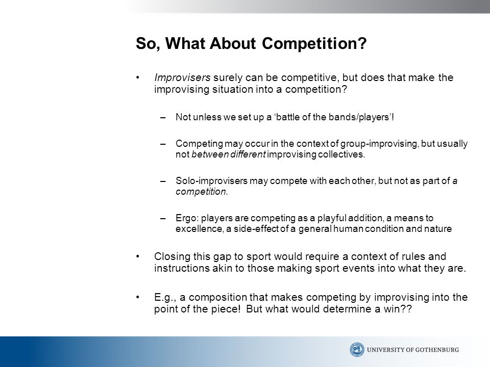 So, What About Competition? Improvisers surely can be competitive, but does that make the improvising situation into a competition? –Not unless we set