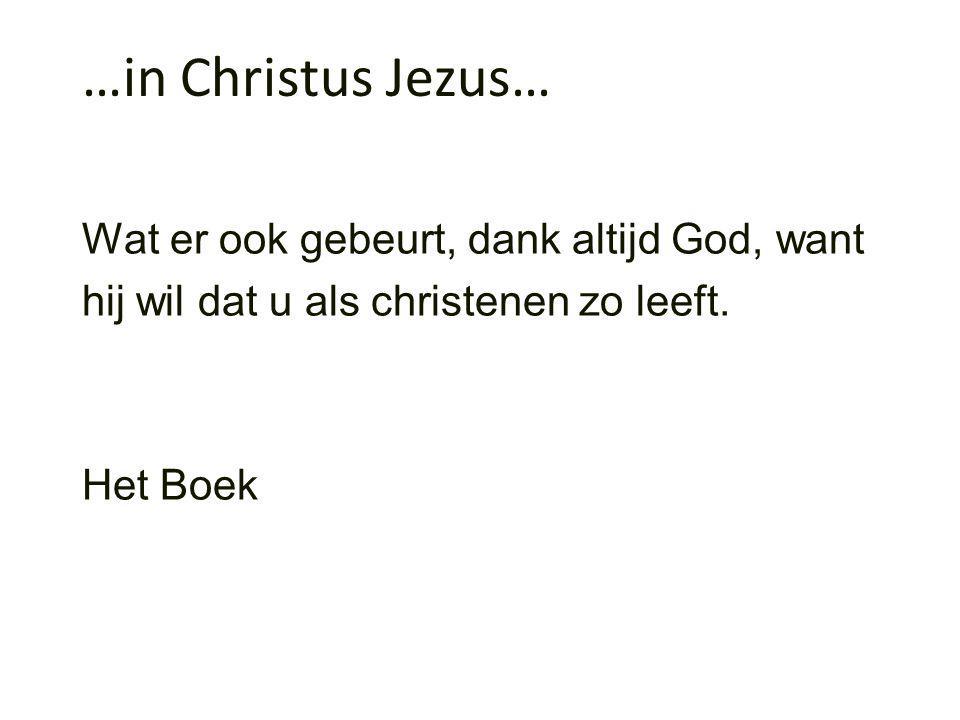 …in Christus Jezus… Wat er ook gebeurt, dank altijd God, want hij wil dat u als christenen zo leeft.