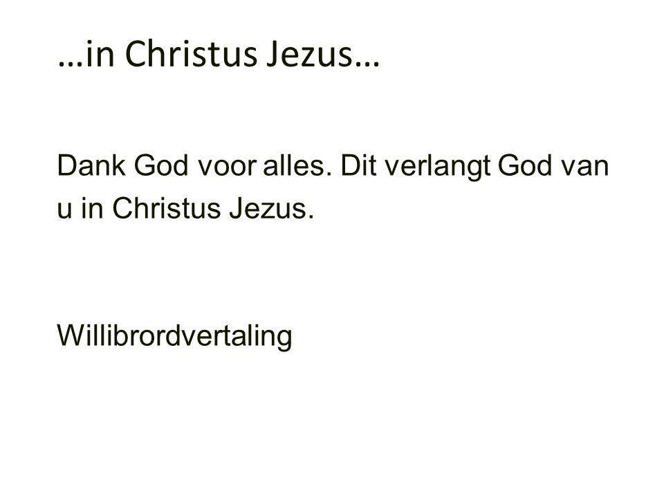…in Christus Jezus… Dank God voor alles. Dit verlangt God van u in Christus Jezus.