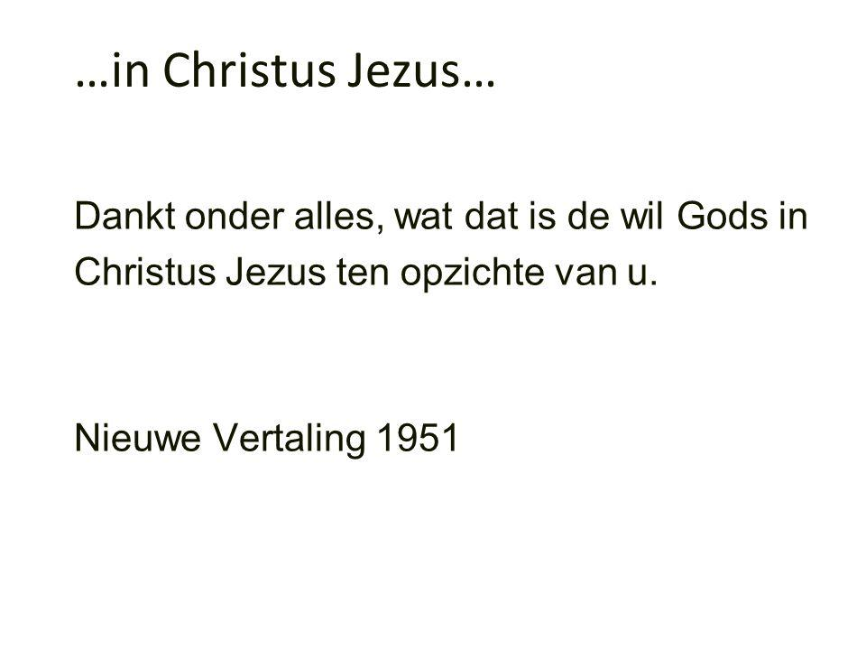 …in Christus Jezus… Dankt onder alles, wat dat is de wil Gods in Christus Jezus ten opzichte van u.