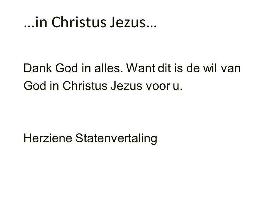 …in Christus Jezus… Dank God in alles. Want dit is de wil van God in Christus Jezus voor u.