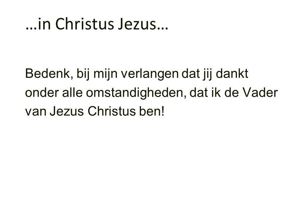 …in Christus Jezus… Bedenk, bij mijn verlangen dat jij dankt onder alle omstandigheden, dat ik de Vader van Jezus Christus ben!