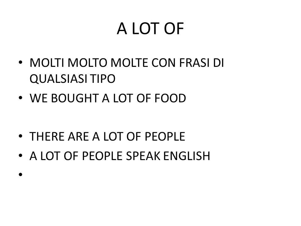 A LOT OF MOLTI MOLTO MOLTE CON FRASI DI QUALSIASI TIPO WE BOUGHT A LOT OF FOOD THERE ARE A LOT OF PEOPLE A LOT OF PEOPLE SPEAK ENGLISH