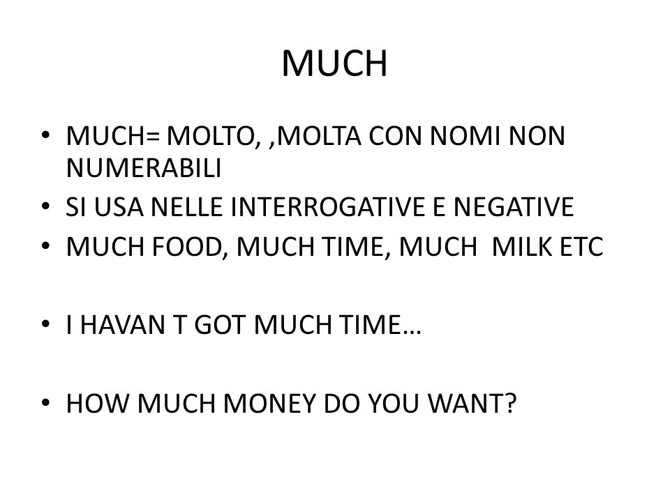 MUCH MUCH= MOLTO,,MOLTA CON NOMI NON NUMERABILI SI USA NELLE INTERROGATIVE E NEGATIVE MUCH FOOD, MUCH TIME, MUCH MILK ETC I HAVAN T GOT MUCH TIME… HOW MUCH MONEY DO YOU WANT