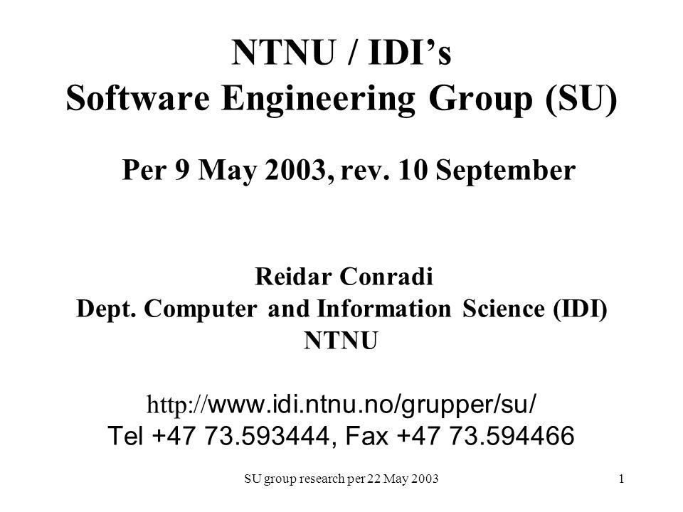 SU group research per 22 May 20031 NTNU / IDI's Software Engineering Group (SU) Per 9 May 2003, rev. 10 September Reidar Conradi Dept. Computer and In