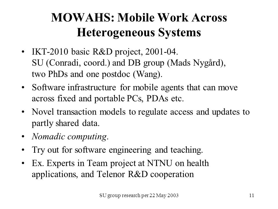SU group research per 22 May 200311 MOWAHS: Mobile Work Across Heterogeneous Systems IKT-2010 basic R&D project, 2001-04. SU (Conradi, coord.) and DB