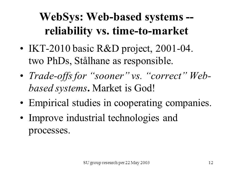 SU group research per 22 May 200312 WebSys: Web-based systems -- reliability vs. time-to-market IKT-2010 basic R&D project, 2001-04. two PhDs, Stålhan