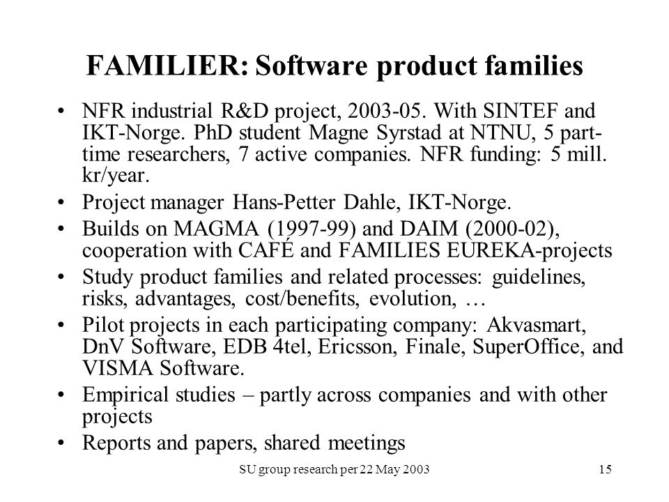 SU group research per 22 May 200315 FAMILIER: Software product families NFR industrial R&D project, 2003-05. With SINTEF and IKT-Norge. PhD student Ma