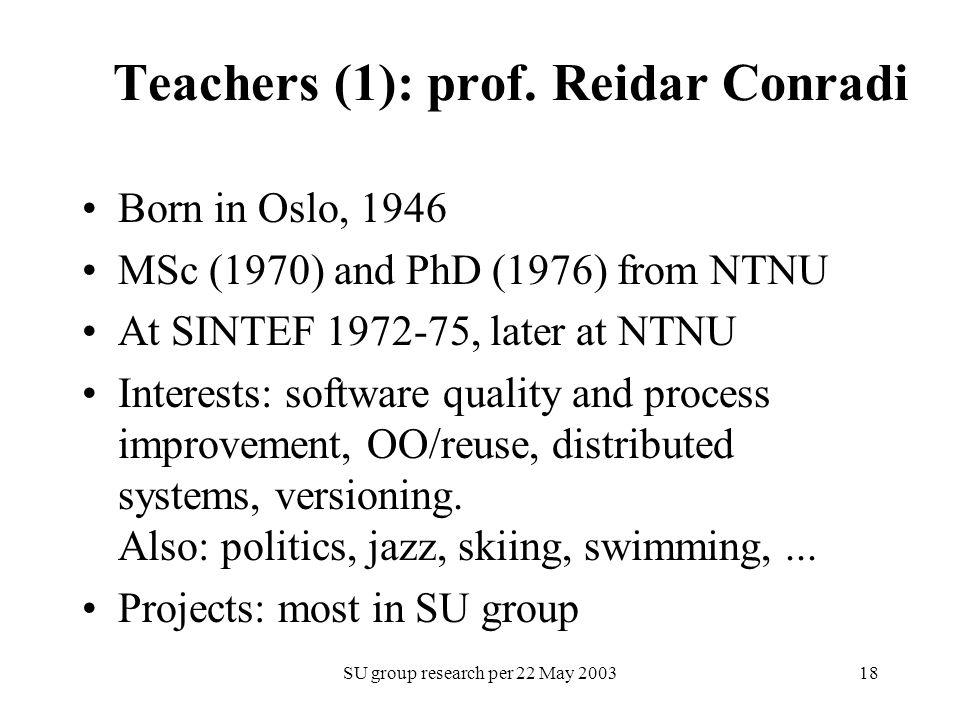 SU group research per 22 May 200318 Teachers (1): prof. Reidar Conradi Born in Oslo, 1946 MSc (1970) and PhD (1976) from NTNU At SINTEF 1972-75, later
