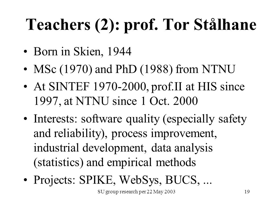 SU group research per 22 May 200319 Teachers (2): prof. Tor Stålhane Born in Skien, 1944 MSc (1970) and PhD (1988) from NTNU At SINTEF 1970-2000, prof
