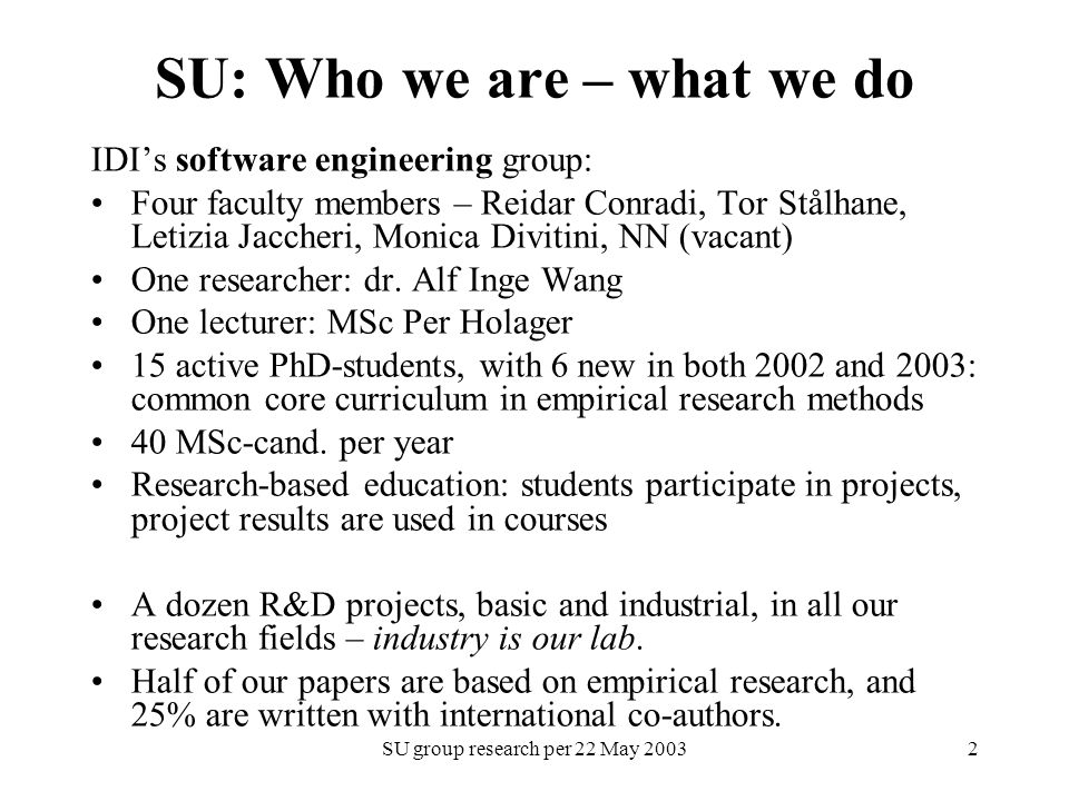 SU group research per 22 May 20032 SU: Who we are – what we do IDI's software engineering group: Four faculty members – Reidar Conradi, Tor Stålhane, Letizia Jaccheri, Monica Divitini, NN (vacant) One researcher: dr.