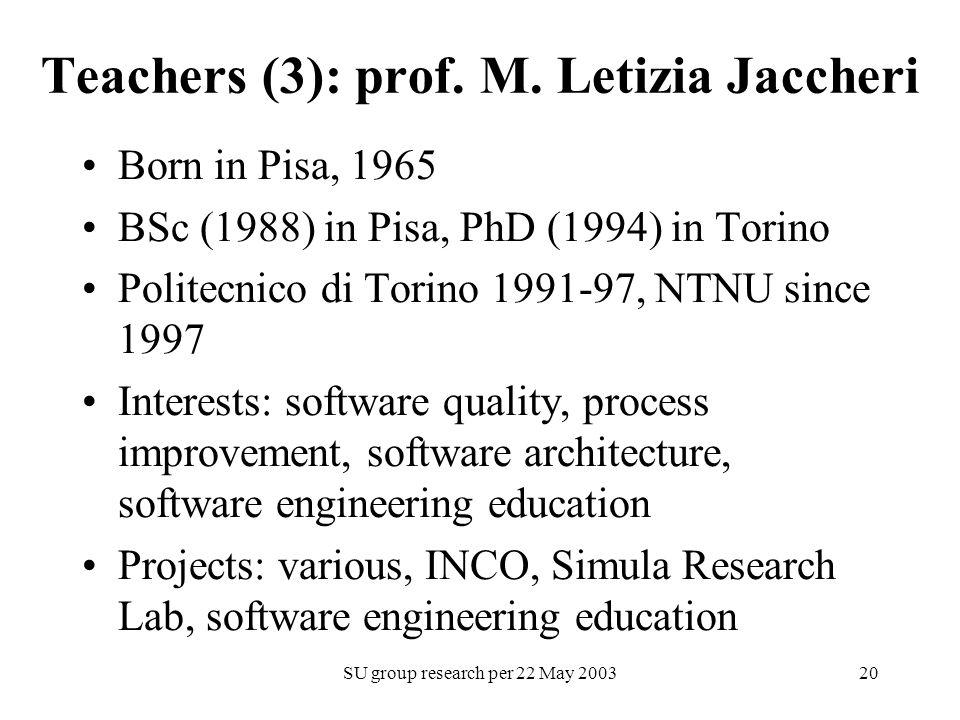 SU group research per 22 May 200320 Teachers (3): prof. M. Letizia Jaccheri Born in Pisa, 1965 BSc (1988) in Pisa, PhD (1994) in Torino Politecnico di