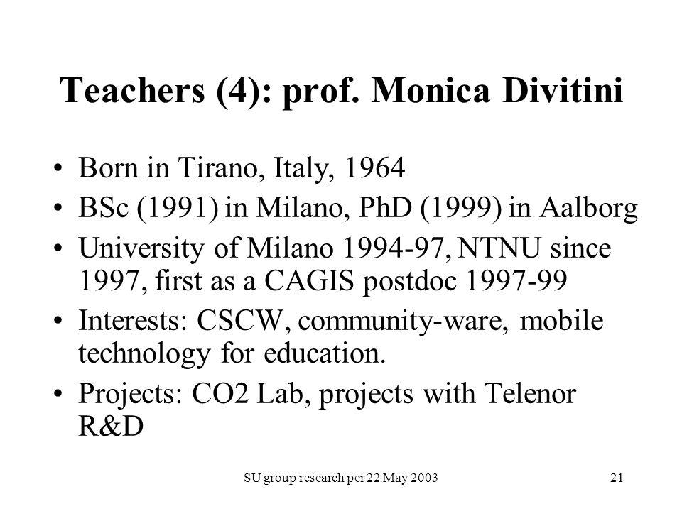 SU group research per 22 May 200321 Teachers (4): prof. Monica Divitini Born in Tirano, Italy, 1964 BSc (1991) in Milano, PhD (1999) in Aalborg Univer