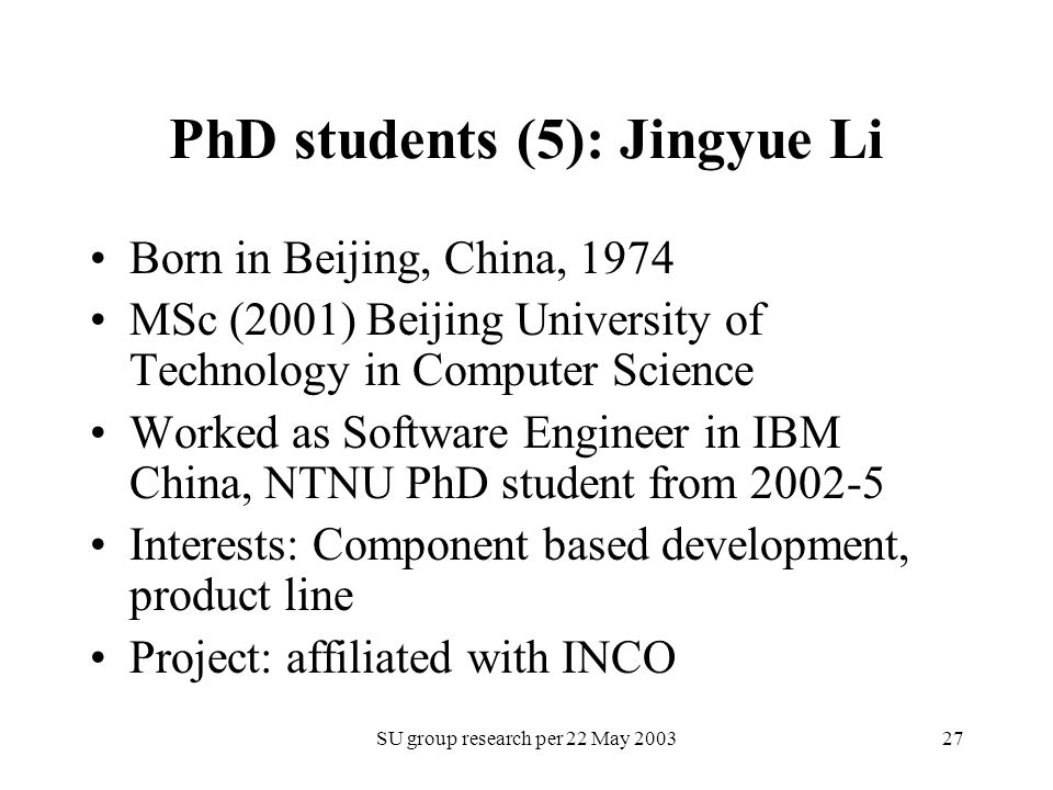 SU group research per 22 May 200327 PhD students (5): Jingyue Li Born in Beijing, China, 1974 MSc (2001) Beijing University of Technology in Computer