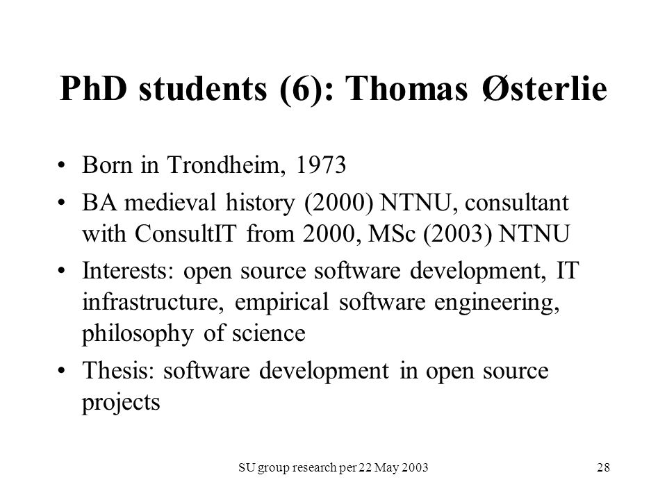 SU group research per 22 May 200328 PhD students (6): Thomas Østerlie Born in Trondheim, 1973 BA medieval history (2000) NTNU, consultant with ConsultIT from 2000, MSc (2003) NTNU Interests: open source software development, IT infrastructure, empirical software engineering, philosophy of science Thesis: software development in open source projects