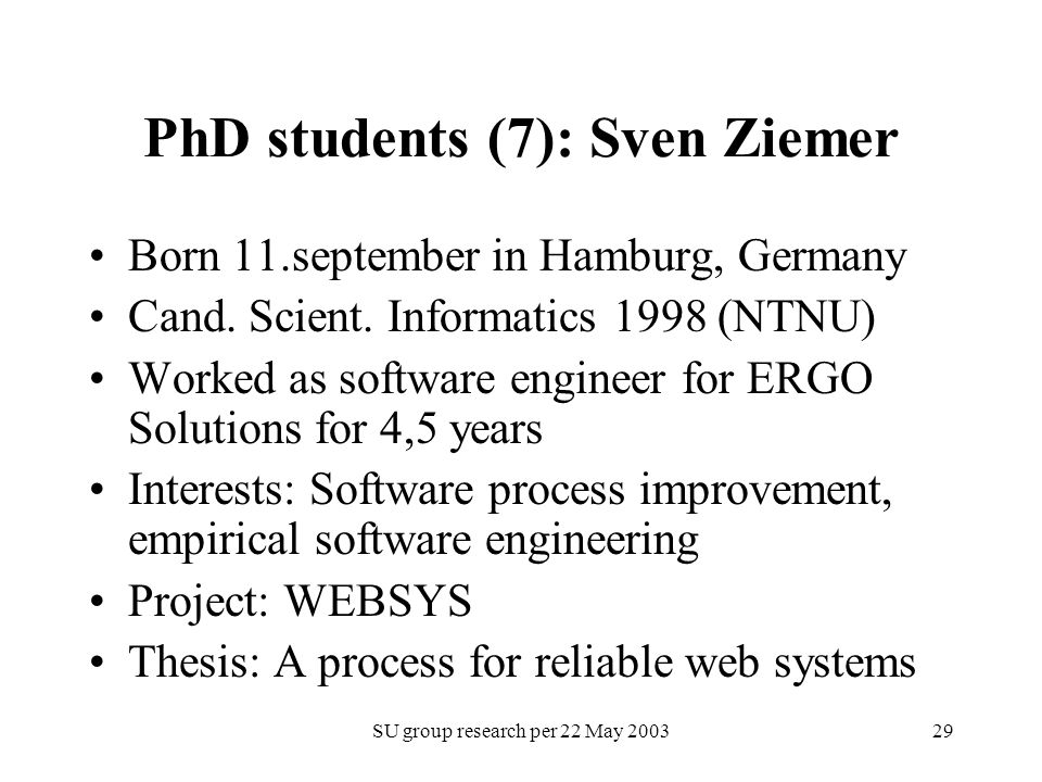 SU group research per 22 May 200329 PhD students (7): Sven Ziemer Born 11.september in Hamburg, Germany Cand. Scient. Informatics 1998 (NTNU) Worked a