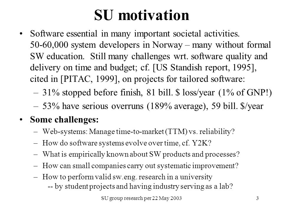 SU group research per 22 May 20033 SU motivation Software essential in many important societal activities. 50-60,000 system developers in Norway – man