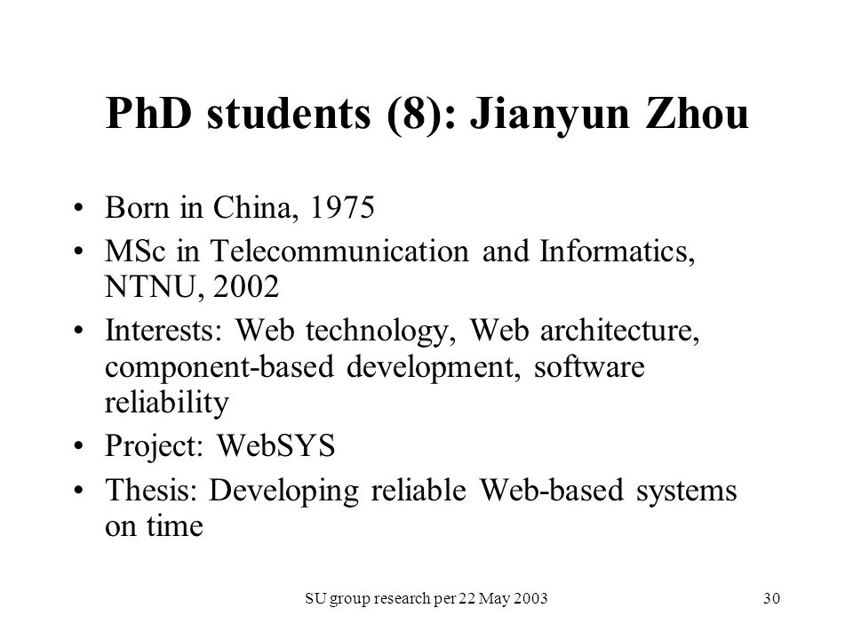 SU group research per 22 May 200330 PhD students (8): Jianyun Zhou Born in China, 1975 MSc in Telecommunication and Informatics, NTNU, 2002 Interests: Web technology, Web architecture, component-based development, software reliability Project: WebSYS Thesis: Developing reliable Web-based systems on time