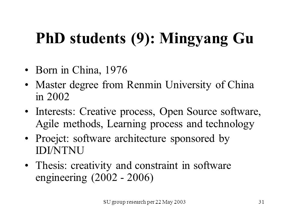 SU group research per 22 May 200331 PhD students (9): Mingyang Gu Born in China, 1976 Master degree from Renmin University of China in 2002 Interests: