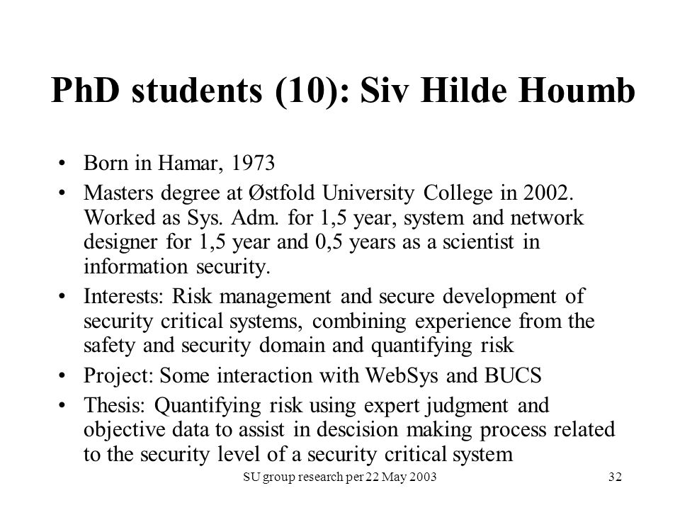SU group research per 22 May 200332 PhD students (10): Siv Hilde Houmb Born in Hamar, 1973 Masters degree at Østfold University College in 2002. Worke