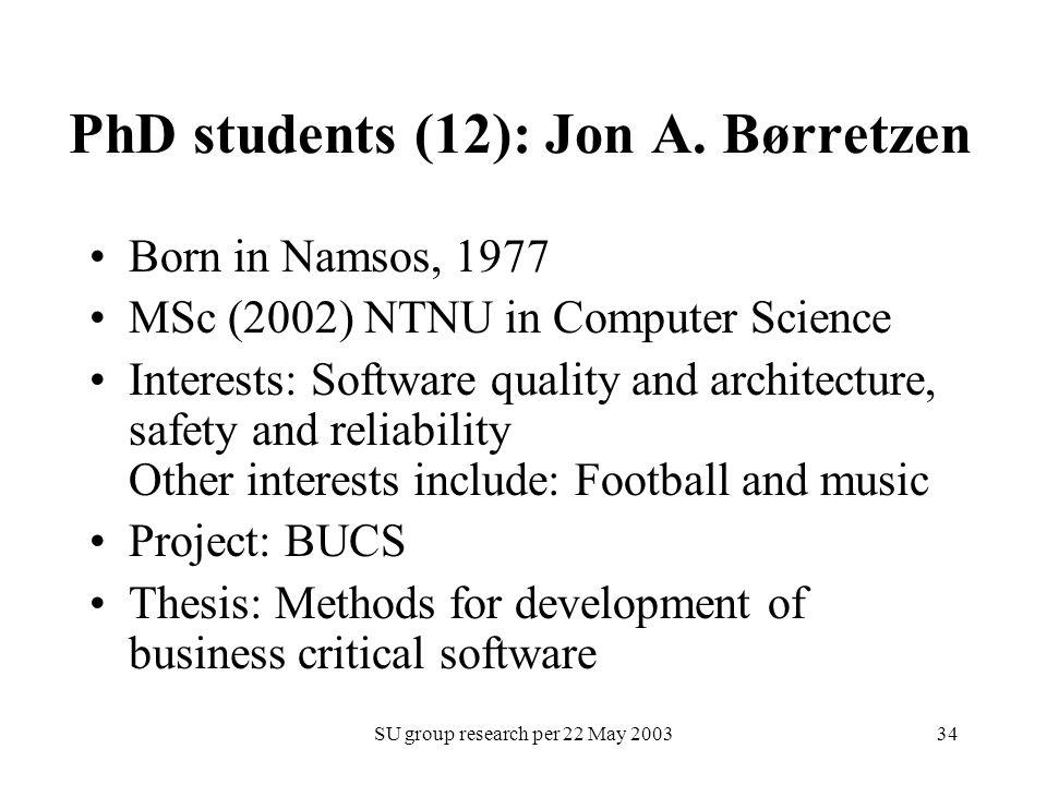 SU group research per 22 May 200334 PhD students (12): Jon A. Børretzen Born in Namsos, 1977 MSc (2002) NTNU in Computer Science Interests: Software q