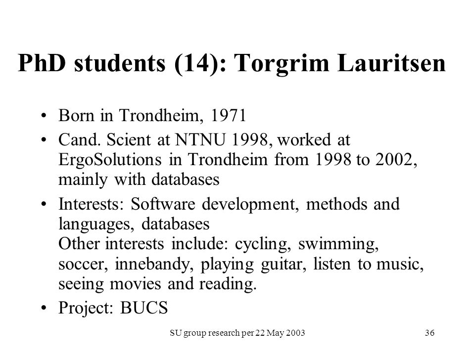 SU group research per 22 May 200336 PhD students (14): Torgrim Lauritsen Born in Trondheim, 1971 Cand. Scient at NTNU 1998, worked at ErgoSolutions in