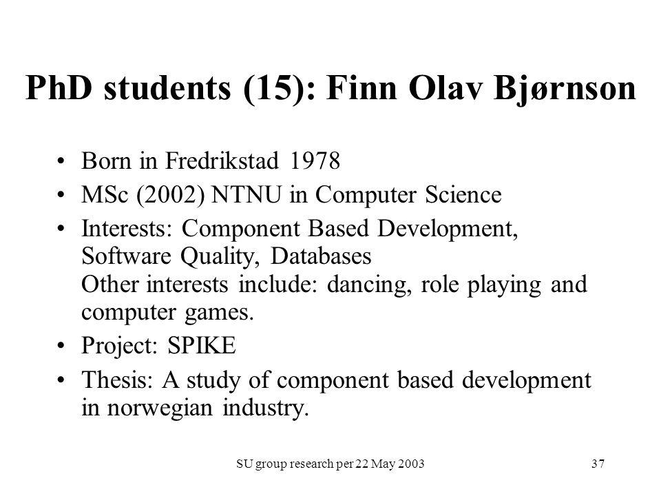 SU group research per 22 May 200337 PhD students (15): Finn Olav Bjørnson Born in Fredrikstad 1978 MSc (2002) NTNU in Computer Science Interests: Comp