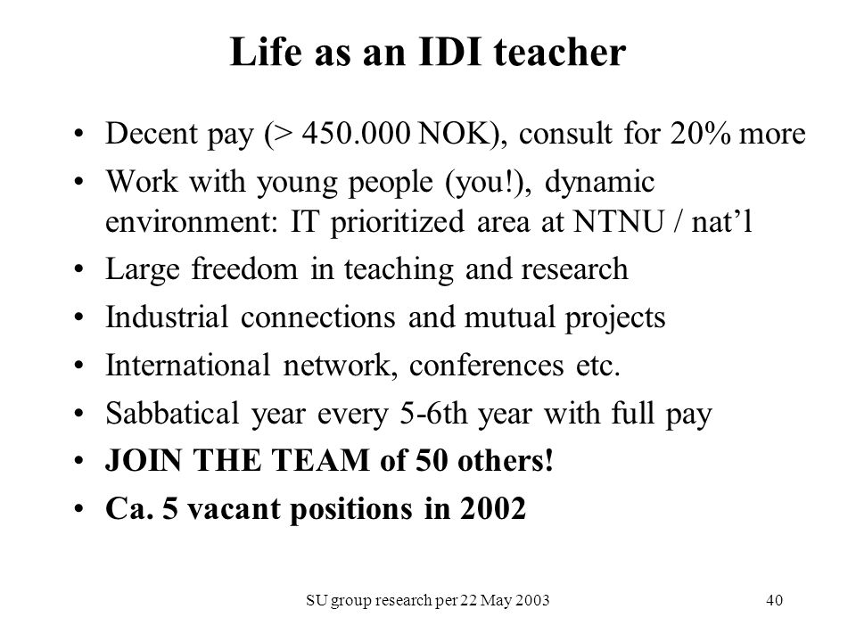 SU group research per 22 May 200340 Life as an IDI teacher Decent pay (> 450.000 NOK), consult for 20% more Work with young people (you!), dynamic env