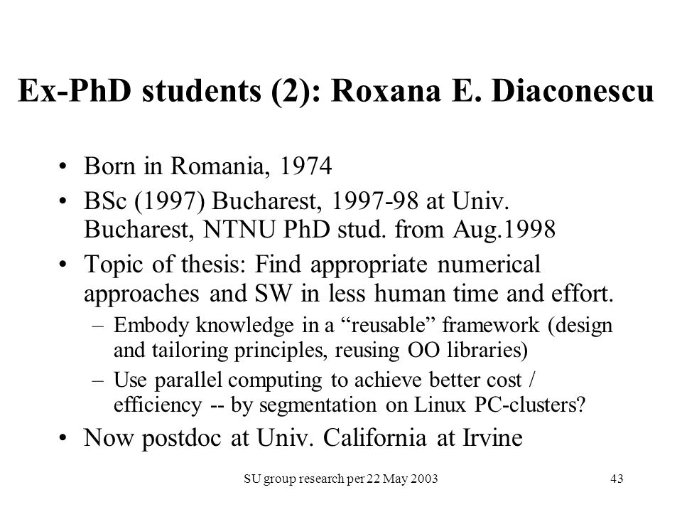 SU group research per 22 May 200343 Ex-PhD students (2): Roxana E. Diaconescu Born in Romania, 1974 BSc (1997) Bucharest, 1997-98 at Univ. Bucharest,