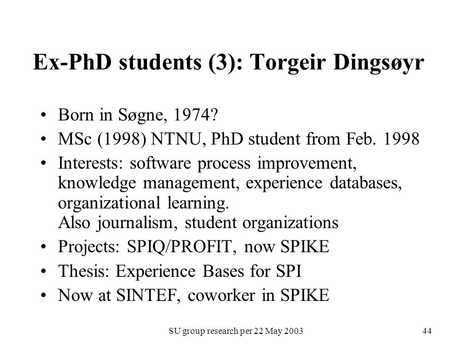 SU group research per 22 May 200344 Ex-PhD students (3): Torgeir Dingsøyr Born in Søgne, 1974? MSc (1998) NTNU, PhD student from Feb. 1998 Interests: