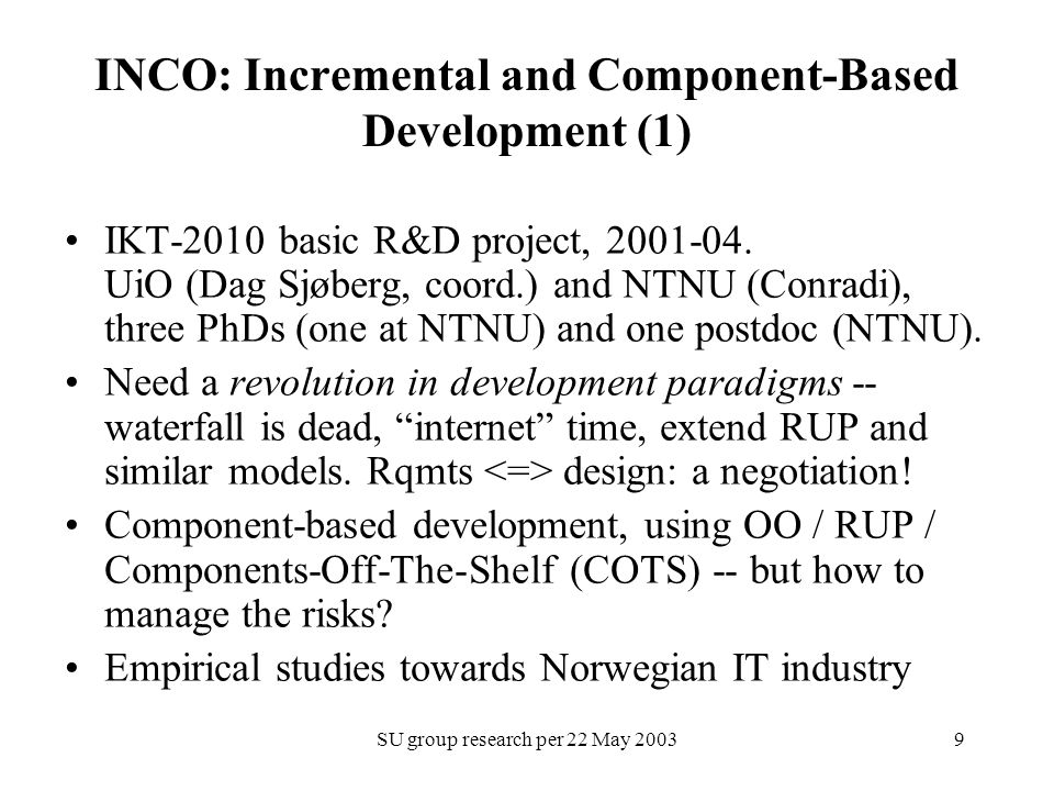 SU group research per 22 May 20039 INCO: Incremental and Component-Based Development (1) IKT-2010 basic R&D project, 2001-04.