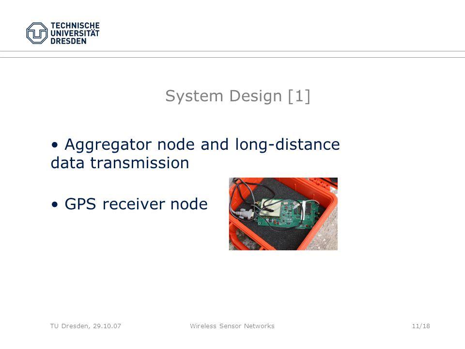 TU Dresden, 29.10.07Wireless Sensor Networks11/18 System Design [1] Aggregator node and long-distance data transmission GPS receiver node