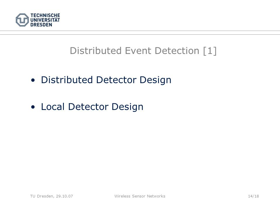 TU Dresden, 29.10.07Wireless Sensor Networks14/18 Distributed Event Detection [1] Distributed Detector Design Local Detector Design