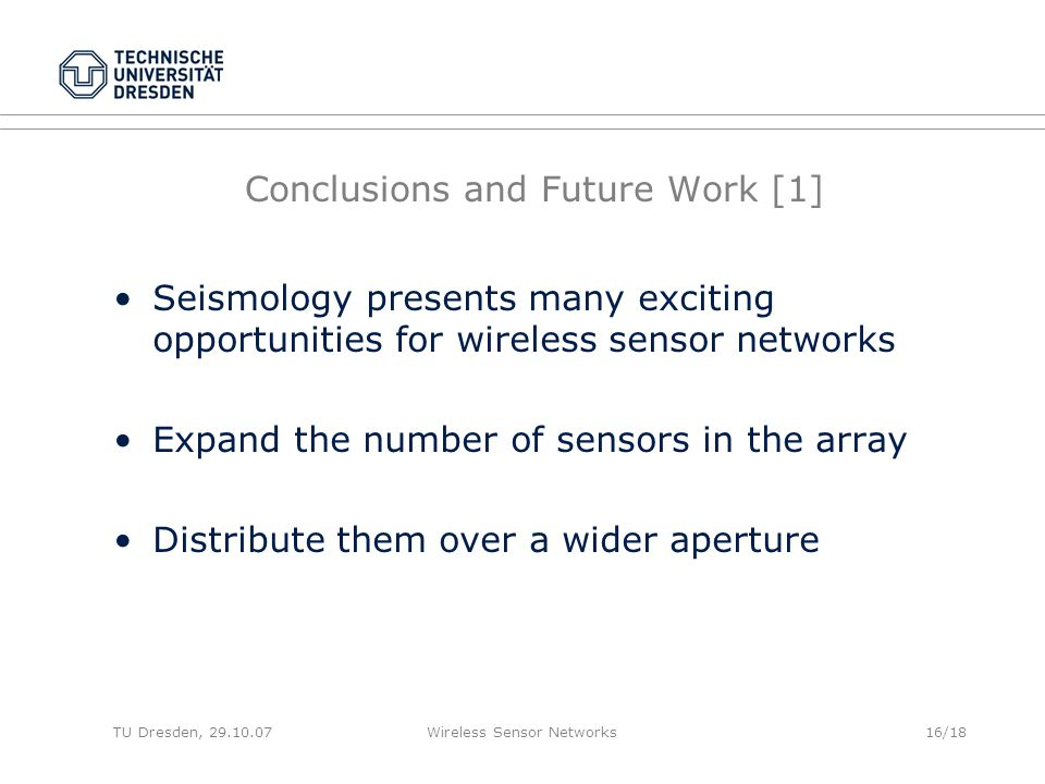 TU Dresden, 29.10.07Wireless Sensor Networks16/18 Conclusions and Future Work [1] Seismology presents many exciting opportunities for wireless sensor networks Expand the number of sensors in the array Distribute them over a wider aperture