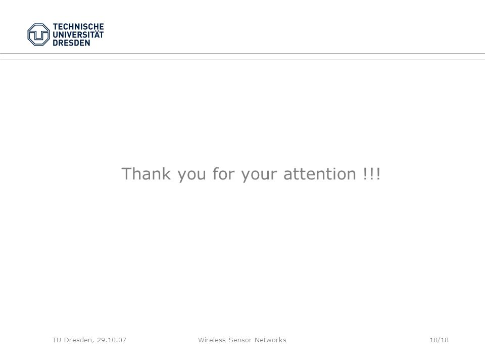 TU Dresden, 29.10.07Wireless Sensor Networks18/18 Thank you for your attention !!!