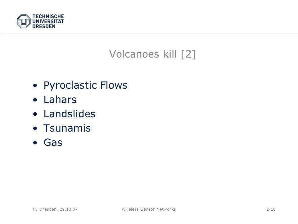TU Dresden, 29.10.07Wireless Sensor Networks2/18 Volcanoes kill [2] Pyroclastic Flows Lahars Landslides Tsunamis Gas