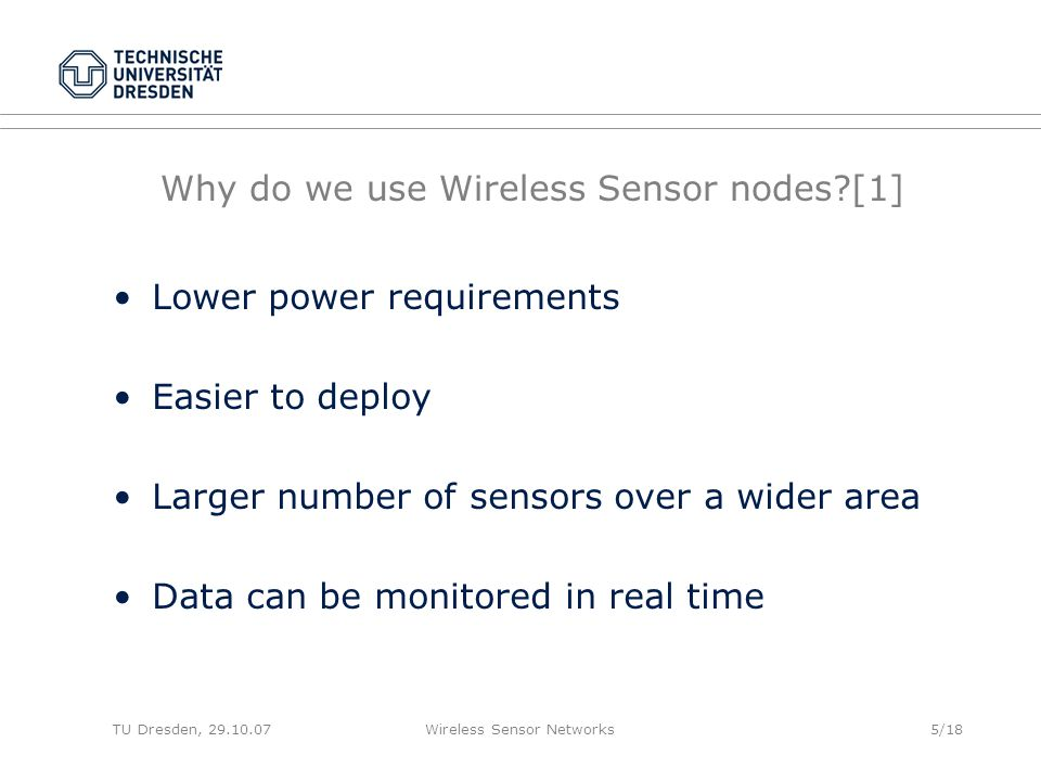 TU Dresden, 29.10.07Wireless Sensor Networks5/18 Why do we use Wireless Sensor nodes [1] Lower power requirements Easier to deploy Larger number of sensors over a wider area Data can be monitored in real time