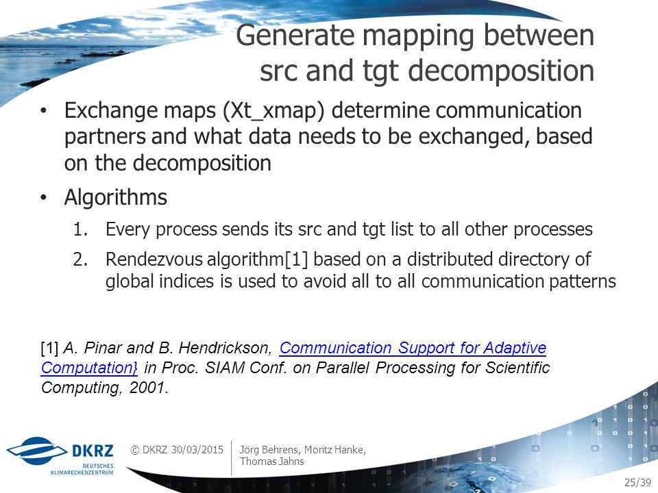 © DKRZ /39 Exchange maps (Xt_xmap) determine communication partners and what data needs to be exchanged, based on the decomposition Algorithms 1.Every process sends its src and tgt list to all other processes 2.Rendezvous algorithm[1] based on a distributed directory of global indices is used to avoid all to all communication patterns Generate mapping between src and tgt decomposition 30/03/2015 Jörg Behrens, Moritz Hanke, Thomas Jahns 25 [1] A.