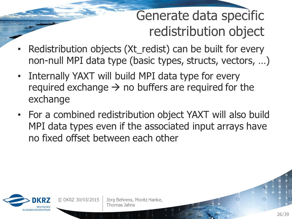 © DKRZ /39 Redistribution objects (Xt_redist) can be built for every non-null MPI data type (basic types, structs, vectors, …) Internally YAXT will build MPI data type for every required exchange  no buffers are required for the exchange For a combined redistribution object YAXT will also build MPI data types even if the associated input arrays have no fixed offset between each other Generate data specific redistribution object 30/03/2015 Jörg Behrens, Moritz Hanke, Thomas Jahns 26
