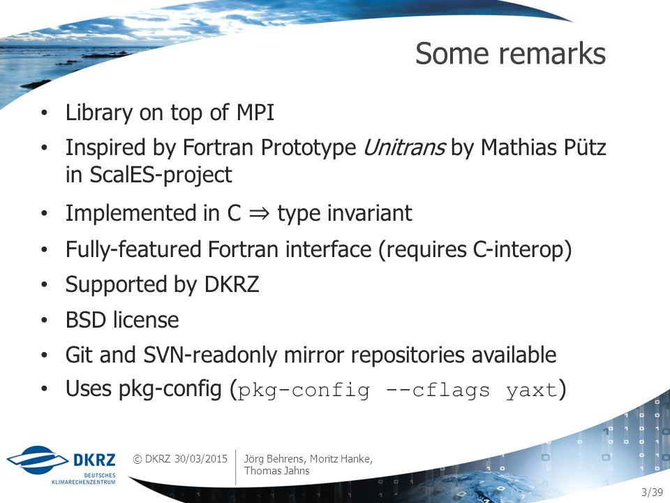 © DKRZ /39 Library on top of MPI Inspired by Fortran Prototype Unitrans by Mathias Pütz in ScalES-project Implemented in C ⇒ type invariant Fully-featured Fortran interface (requires C-interop) Supported by DKRZ BSD license Git and SVN-readonly mirror repositories available Uses pkg-config ( pkg-config --cflags yaxt ) Some remarks 3 30/03/2015 Jörg Behrens, Moritz Hanke, Thomas Jahns