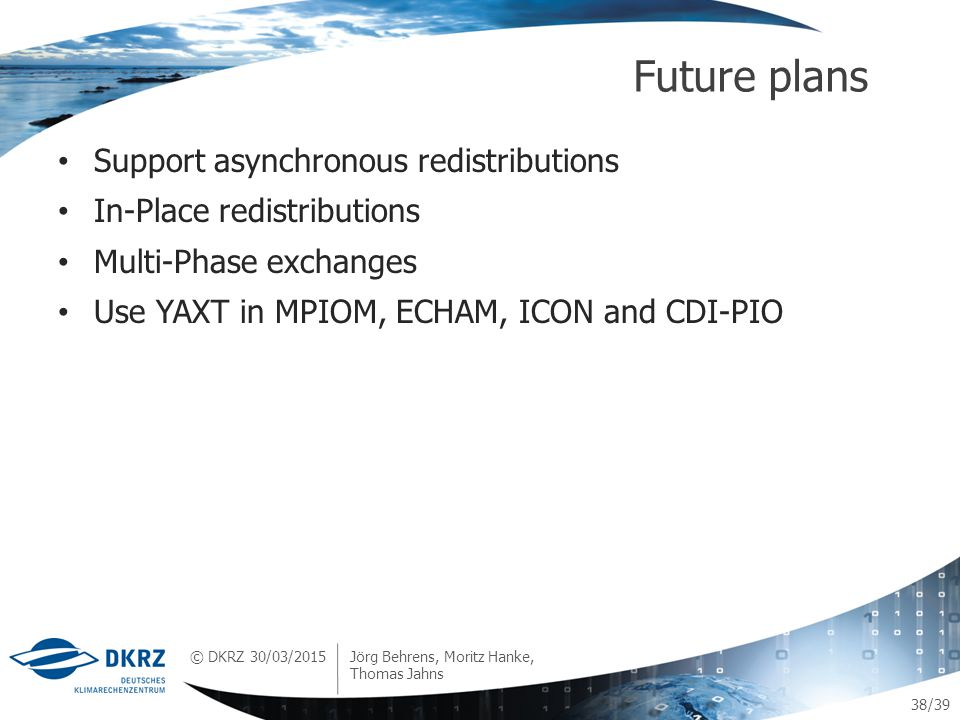 © DKRZ /39 Support asynchronous redistributions In-Place redistributions Multi-Phase exchanges Use YAXT in MPIOM, ECHAM, ICON and CDI-PIO Future plans 30/03/2015 Jörg Behrens, Moritz Hanke, Thomas Jahns 38