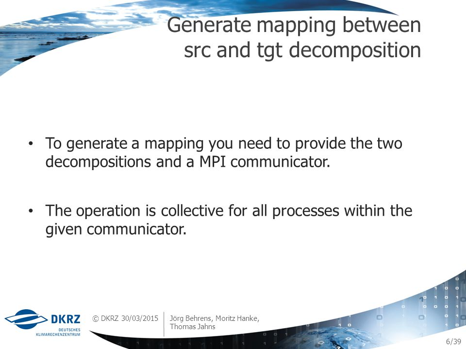 © DKRZ /39 To generate a mapping you need to provide the two decompositions and a MPI communicator.